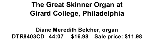 The Great Skinner Organ at Girard College, Philadelphia  Diane Meredith Belcher, organ DTR8403CD   44:07     $16.98    Sale price: $11.98